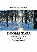 Кирилл Шатилов - Зимняяжара. Реальное фэнтези– Том III– Ложная правда