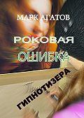 Марк Агатов -Роковая ошибка гипнотизера