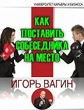 Игорь  Вагин -Как поставить собеседника на место