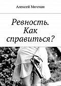 Алексей Мичман -Ревность. Как справиться?