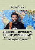 Антон Кротов -Решение проблем по-простейшему. Почти все жизненные проблемы имеют простые решения