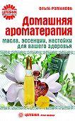 Ольга Романова -Домашняя ароматерапия. Масла, эссенции, настойки для вашего здоровья