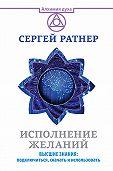 Сергей Григорьевич Ратнер - Исполнение желаний. Высшие знания: подключиться, скачать и использовать