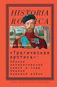 Борис Колоницкий -«Трагическая эротика»: Образы императорской семьи в годы Первой мировой войны