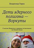 Владимир Герун -Дети ядерного полигона – Воркуты. Ожизни Воркуты иядерных испытаниях наНовой Земле