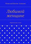 Николай Белов-Аманик - Любимой женщине