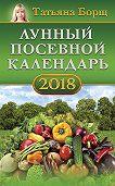 Татьяна Борщ -Лунный посевной календарь на 2018 год