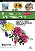 Анна Зайцева - Вышивка ленточками: мастер-класс для начинающих мастериц