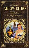 Аркадий Аверченко - Кубарем по заграницам (сборник)