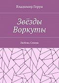 Владимир Герун - Звёзды Воркуты. Любовь Севера