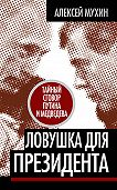 Алексей Мухин -Ловушка для Президента. Тайный сговор Путина и Медведева