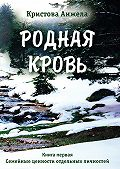Анжела Кристова -Родная кровь. Книга первая. Семейные ценности отдельных личностей