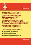 А. Н. Борисов -Споры с налоговыми органами и органами государственных внебюджетных фондов в новых условиях налогового администрирования. Практические рекомендации