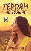Евгения Бес -Героям не больно