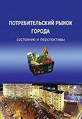 Т. В. Ускова, Т. В. Воронцова, О. И. Попова - Потребительский рынок города: состояние и перспективы