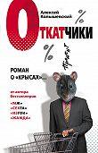 Алексей Колышевский - Откатчики. Роман о «крысах»