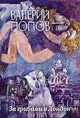 Валерий Попов -За грибами в Лондон (сборник)