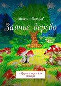 Павел Морозов -Заячье дерево. И другие сказки для театра
