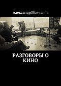 Александр Молчанов - Разговоры о кино