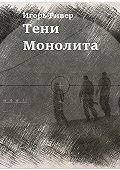 Игорь Ривер -Тени Монолита