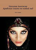 Наталия Аинтисар - Арабские сказки нановыйлад. Ночь первая