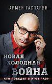 Армен Гаспарян -Новая холодная война. Кто победит в этот раз?