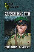 Геннадий Андреевич Ананьев - Встревоженные тугаи