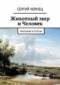 Сергий Чернец -Животный мир иЧеловек. Рассказы истатьи