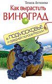 Татьяна Литвинова - Как вырастить виноград в Подмосковье и средней полосе России