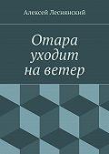 Алексей Леснянский - Отара уходит наветер