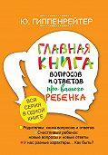 Юлия Борисовна Гиппенрейтер -Главная книга вопросов и ответов про вашего ребенка
