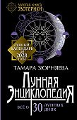 Тамара Зюрняева -Лунная энциклопедия. Все о 30 лунных днях. Лунный календарь до 2028 года