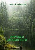 Сергей Байбаков -Курган 2. Лесные Боги