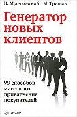 Михаил Тришин -Генератор новых клиентов. 99 способов массового привлечения покупателей
