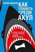 Харви Маккей - Какплавать среди акул