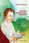 Елена Егорова - Детство Александра Пушкина
