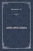 Александр Антонов -Анна Ярославна. Русская королева
