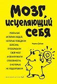 Норман Дойдж -Мозг, исцеляющий себя. Реальные истории людей, которые победили болезни, преобразили свой мозг и обнаружили способности, о которых не подозревали