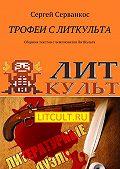Сергей Серванкос -Трофеи с ЛитКульта. Сборник текстов счемпионатов ЛитКульта