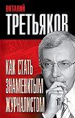 Виталий Третьяков -Как стать знаменитым журналистом