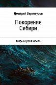 Дмитрий Верхотуров -Покорение Сибири: мифы и реальность