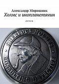 Александр Мирошник - Холмс иинопланетянин. Рассказы