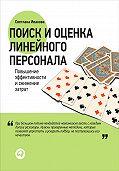 Светлана В. Иванова - Поиск и оценка линейного персонала. Повышение эффективности и снижение затрат