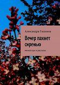 Александра Глазкина -Вечер пахнет сиренью. Миниатюры ирассказы