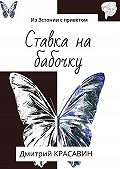 Дмитрий Антоньевич Красавин -Ставка на бабочку. ИзЭстонии сприветом