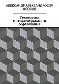 Александр Фролов -Технология интеллектуального образования