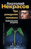 Анатолий Некрасов - Три рождения человека. Байкальские встречи