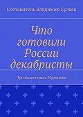 Владимир Сулаев -Что готовили России декабристы. Три конституции Муравьева