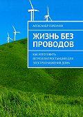 Александр Горбунов -Жизнь без проводов. Как изготовить ветроэлектростанцию дляэлектроснабжениядома