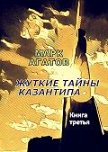 Марк Агатов - Жуткие тайны Казантипа. Книга третья